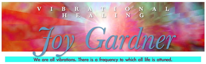 Red Banner says Vibrational Healing, Joy Gardner, We are all vibrations. There is a frequency to which all life is attuned.